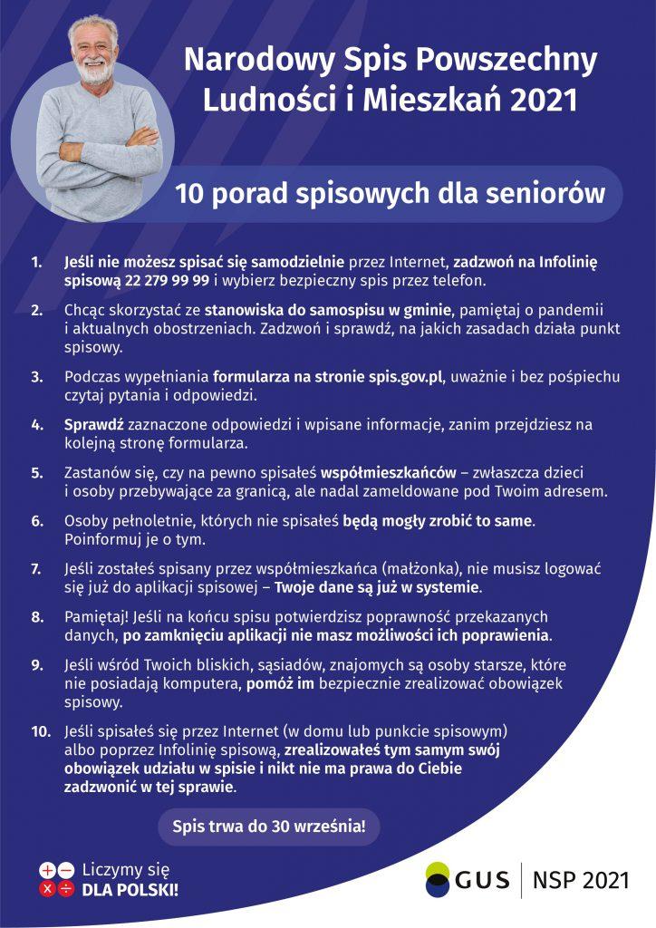 Narodowy Spis Powszechny Ludności iMieszkań 2021 dotyczy wszystkich mieszkańców Polski również seniorów. Jeśli wśród Państwa bliskich, znajomych, sąsiadów są osoby starsze, które nieposiadają komputera lub mają kłopot zobsługą telefonu, pomóżmy im bezpiecznie zrealizować obowiązek spisowy wnajdogodniejszej dla nich formie: samospisu internetowego (wdomu lub punkcie spisowym) albowformie rozmowy telefonicznej zrachmistrzem.  Respondenci, którzyniebędą mogli samodzielnie spisać się poprzez formularz internetowy lub telefoniczne nainfolinii spisowej, zostaną spisani przezrachmistrzów telefonicznie.  Rachmistrzowie telefoniczni rozpoczną pracę od4 maja br.ibędą dzwonić znumeru:22 828 88 88.  Jeśli nainfolinii zgłosiłeś chęć spisu telefonicznego, torachmistrz może również zadzwonić znumeru infolinii: 22279 99 99.  Rachmistrz spisowy ma nadany oficjalny identyfikator wydany przezWojewódzkie Biuro Spisowe zawierający imię inazwisko, numer, godło, informację oprzetwarzaniu danych osobowych.  Tożsamość rachmistrza można sprawdzić nainfolinii spisowej podnumerem 22 279 99 99 lub wspecjalnej aplikacji on-line: https://rachmistrz.stat.gov.pl/formularz/.  Zuwagi napanującą pandemię koronawirusa, decyzją Generalnego Komisarza Spisowego rachmistrzowie niebędą realizować wywiadów bezpośrednich (iodwiedzać respondentów wdomach) aż doodwołania. Osoby, które pukają dodrzwi ipodają się zarachmistrzów są oszustami. Prosimy zgłaszać takie przypadki napolicję iupewnić się, żenasi bliscy seniorzy mają tego świadomość.  Jeśli seniora spisał współmieszkaniec lub senior spisał się sam (np.zczyjąś pomocą przezInternet albopoprzez infolinię spisową), zrealizował tym samym swój obowiązek udziału wspisie. Nikt niema prawa doniego zadzwonić wtejsprawie. Takie kontakty mogą być próbą wyłudzenia danych.  Jeśli respondent będzie miał uzasadnione wątpliwości co dowiarygodności irzetelności kontaktującego się znim rachmistrza spisowego, powinien zaistniały incydent niezwłocznie zgłosić nainfolinię spis