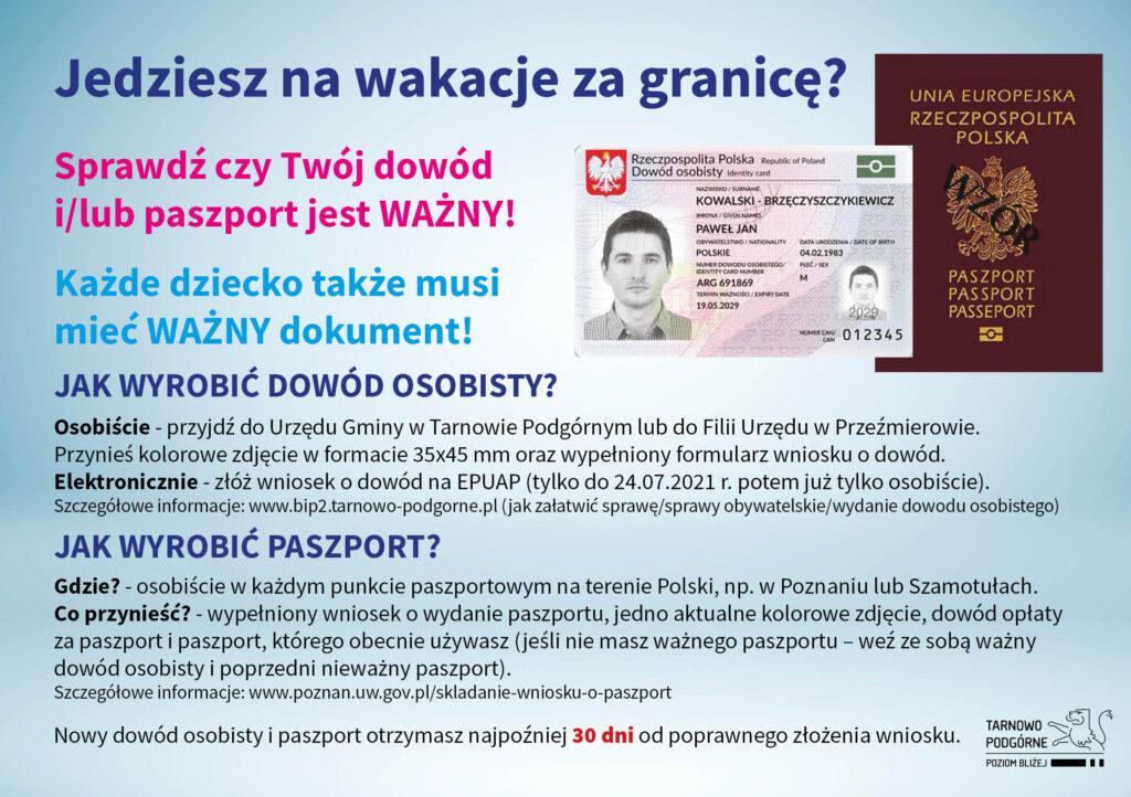 Sprawdź czy Twój dowód i/lub paszport jest ważny!  JAK WYROBIĆ DOWÓD OSOBISTY? Osobiście - przyjdź do Urzędu Gminy w Tarnowie Podgórnym lub do Filii Urzędu w Przeźmierowie. Przynieś kolorowe zdjęcie w formacie 35x45 mm oraz wypełniony formularz wniosku o dowód. Elektronicznie - złóż wniosek o dowód na EPUAP (tylko do 24.07.2021 r. potem już tylko osobiście). Szczegółowe informacje znajdziesz w naszym Biuletynie Informacji Publicznej. JAK WYROBIĆ PASZPORT? Gdzie? - osobiście w każdym punkcie paszportowym na terenie Polski, np. w Poznaniu lub Szamotułach. Co przynieść? - wypełniony wniosek o wydanie paszportu, jedno aktualne kolorowe zdjęcie, dowód opłaty za paszport i paszport, którego obecnie używasz (jeśli nie masz ważnego paszportu – weź ze sobą ważny dowód osobisty i poprzedni nieważny paszport). Szczegółowe informacje znajdziesz na stronie internetowej Urzędu Wojewódzkiego.  Nowy dowód osobisty i paszport otrzymasz najpóźniej 30 dni od poprawnego złożenia wniosku.