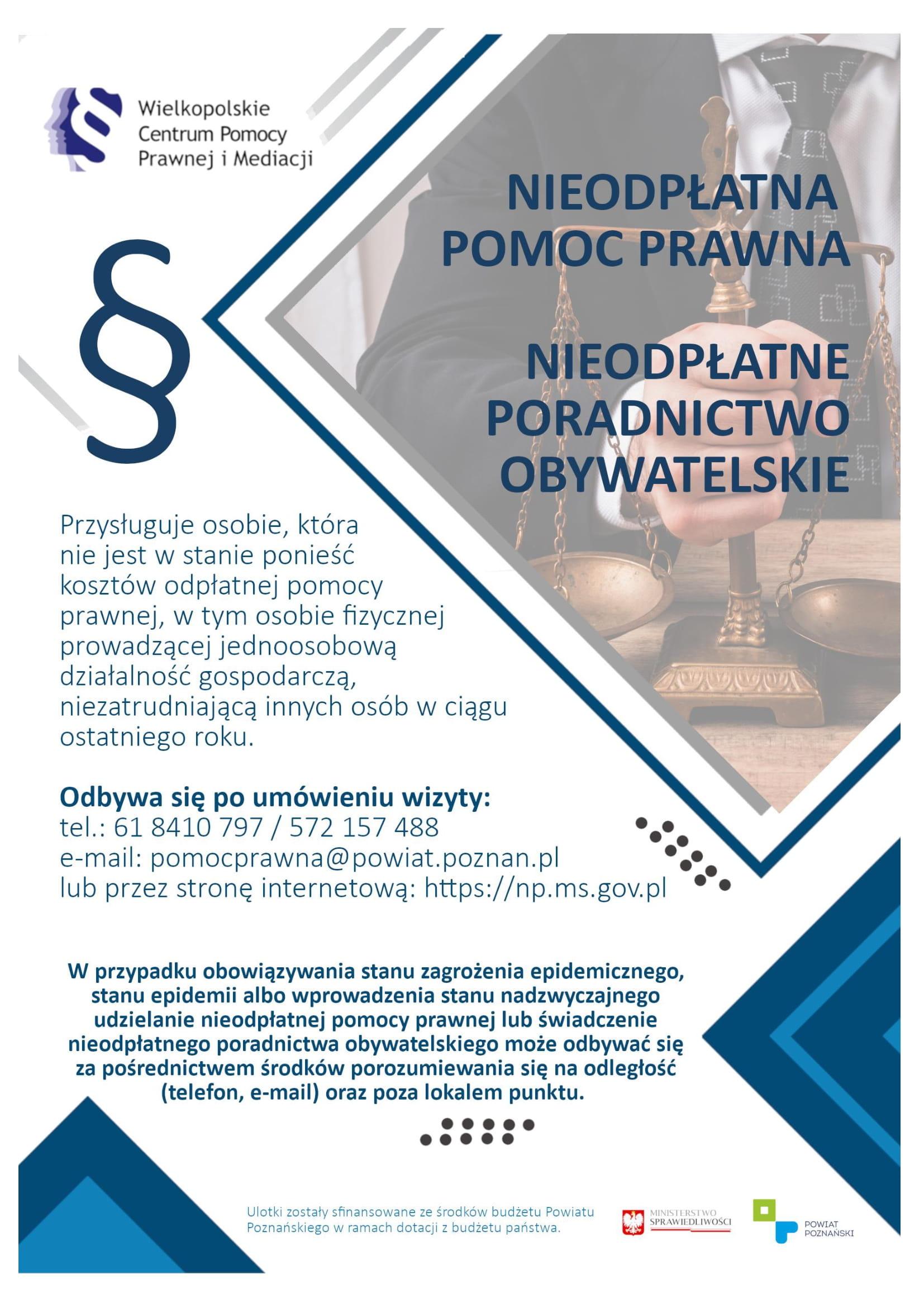 Pamiętaj, że nieodpłatna pomoc prawna i nieodpłatne poradnictwo obywatelskie przysługuje osobie, która nie jest w stanie ponieść kosztów odpłatnej pomocy prawnej, w tym osobie fizycznej prowadzącej jednoosobową działalność gospodarczą, niezatrudniającą innych osób w ciągu ostatniego roku. Odbywa się po umówieniu wizyty: tel. 61 8410 797 / 572 157 488 e-mail: pomocprawna@powiat.poznan.pl lub przez stronę internetową Gdzie skorzystać z nieodpłatnej pomocy prawnej w Gminie Tarnowo Podgórne? miejsce: Ośrodek Pomocy Społecznej, ul. Poznańska 94, 62-080 Tarnowo Podgórne poniedziałek: godz. 14:00 - 18:00 wtorek, środa, piątek: godz. 8:00 - 12:00 czwartek: godz. 11:00 - 15:00